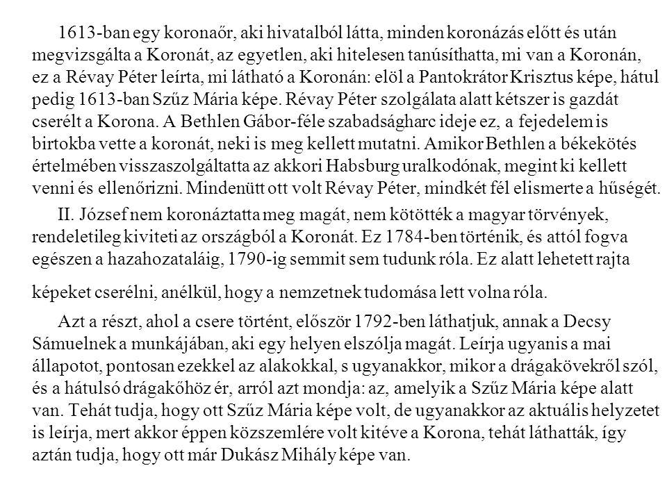 1613-ban egy koronaőr, aki hivatalból látta, minden koronázás előtt és után megvizsgálta a Koronát, az egyetlen, aki hitelesen tanúsíthatta, mi van a Koronán, ez a Révay Péter leírta, mi látható a Koronán: elöl a Pantokrátor Krisztus képe, hátul pedig 1613-ban Szűz Mária képe. Révay Péter szolgálata alatt kétszer is gazdát cserélt a Korona. A Bethlen Gábor-féle szabadságharc ideje ez, a fejedelem is birtokba vette a koronát, neki is meg kellett mutatni. Amikor Bethlen a békekötés értelmében visszaszolgáltatta az akkori Habsburg uralkodónak, megint ki kellett venni és ellenőrizni. Mindenütt ott volt Révay Péter, mindkét fél elismerte a hűségét.