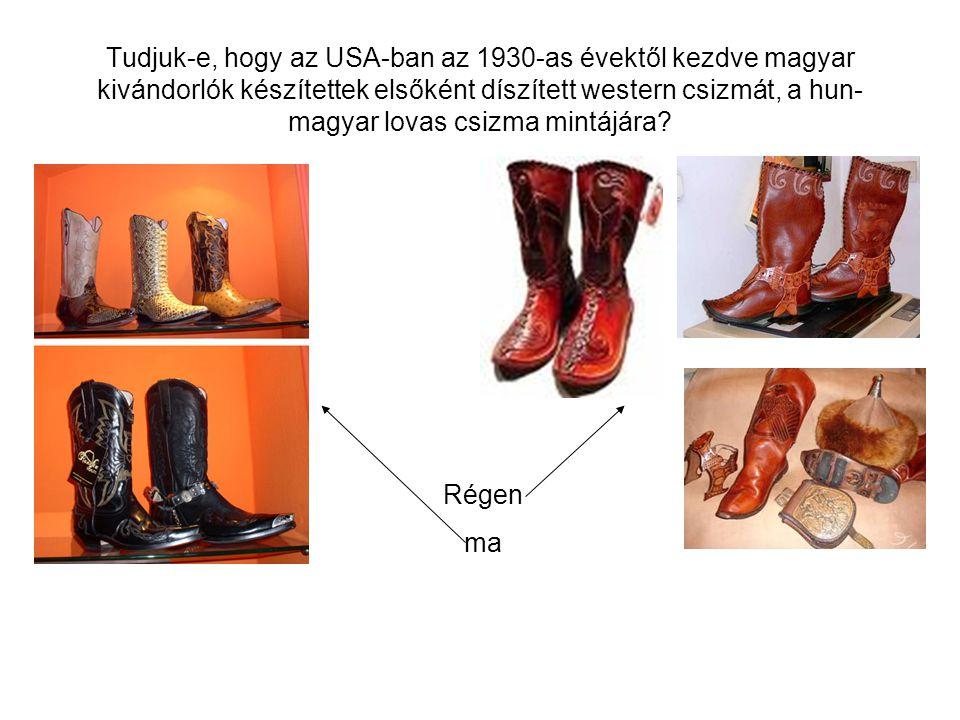 Tudjuk-e, hogy az USA-ban az 1930-as évektől kezdve magyar kivándorlók készítettek elsőként díszített western csizmát, a hun-magyar lovas csizma mintájára