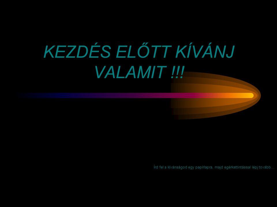 KEZDÉS ELŐTT KÍVÁNJ VALAMIT !!!