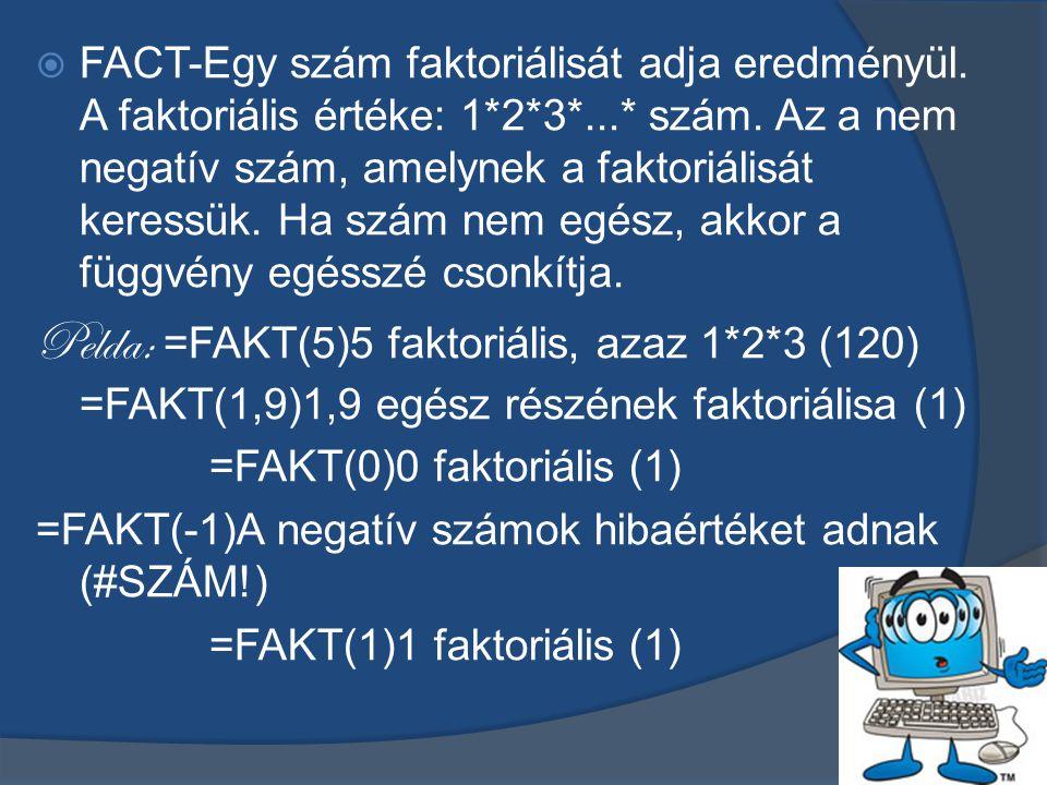 FACT-Egy szám faktoriálisát adja eredményül. A faktoriális értéke: 1*2*3*...* szám. Az a nem negatív szám, amelynek a faktoriálisát keressük. Ha szám nem egész, akkor a függvény egésszé csonkítja.
