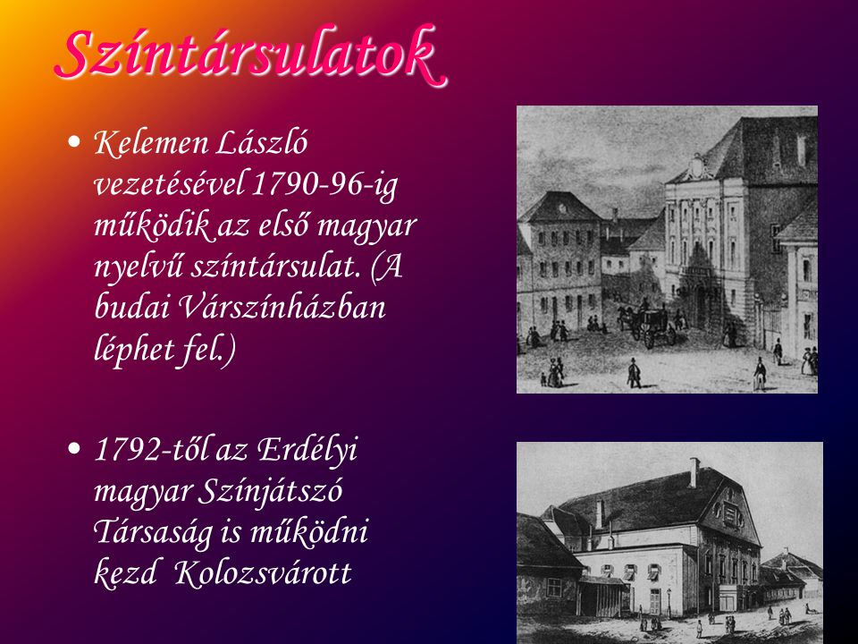Színtársulatok Kelemen László vezetésével 1790-96-ig működik az első magyar nyelvű színtársulat. (A budai Várszínházban léphet fel.)