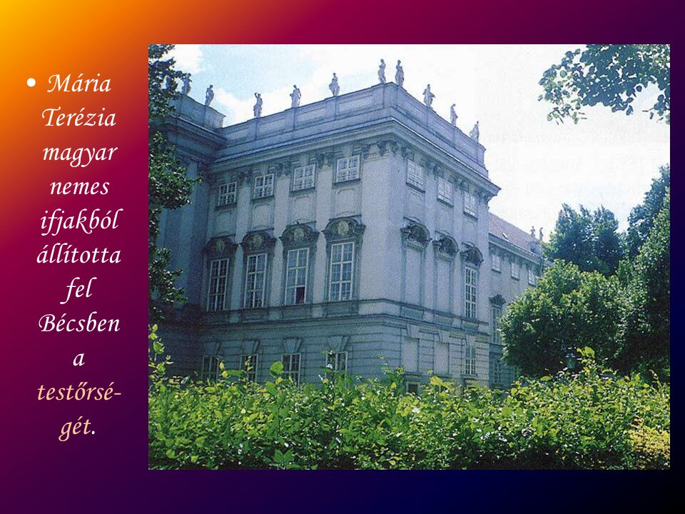 Mária Terézia magyar nemes ifjakból állította fel Bécsben a testőrsé-gét.
