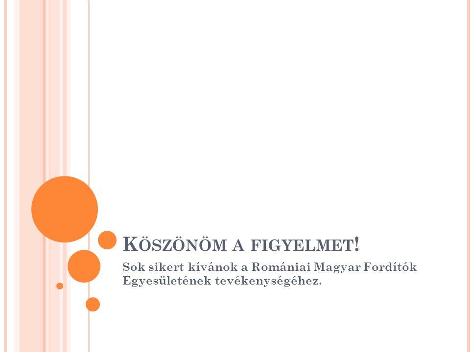 Köszönöm a figyelmet! Sok sikert kívánok a Romániai Magyar Fordítók Egyesületének tevékenységéhez.