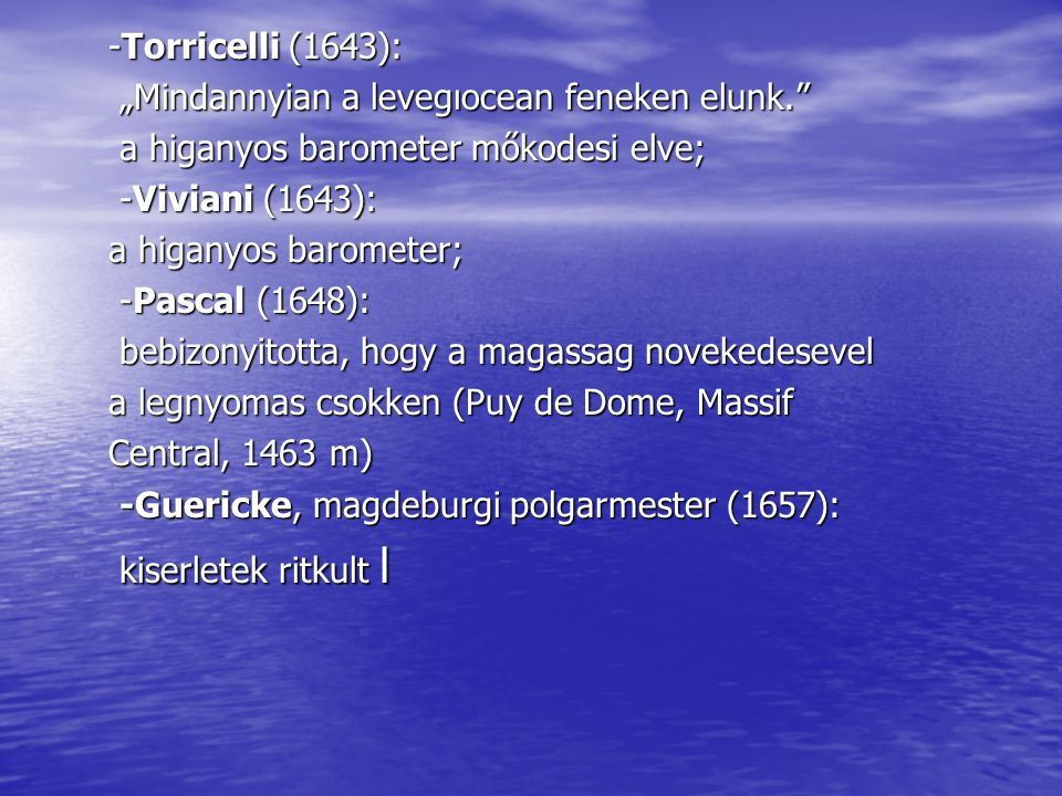 "-Torricelli (1643): ""Mindannyian a levegıocean feneken elunk. a higanyos barometer mőkodesi elve;"