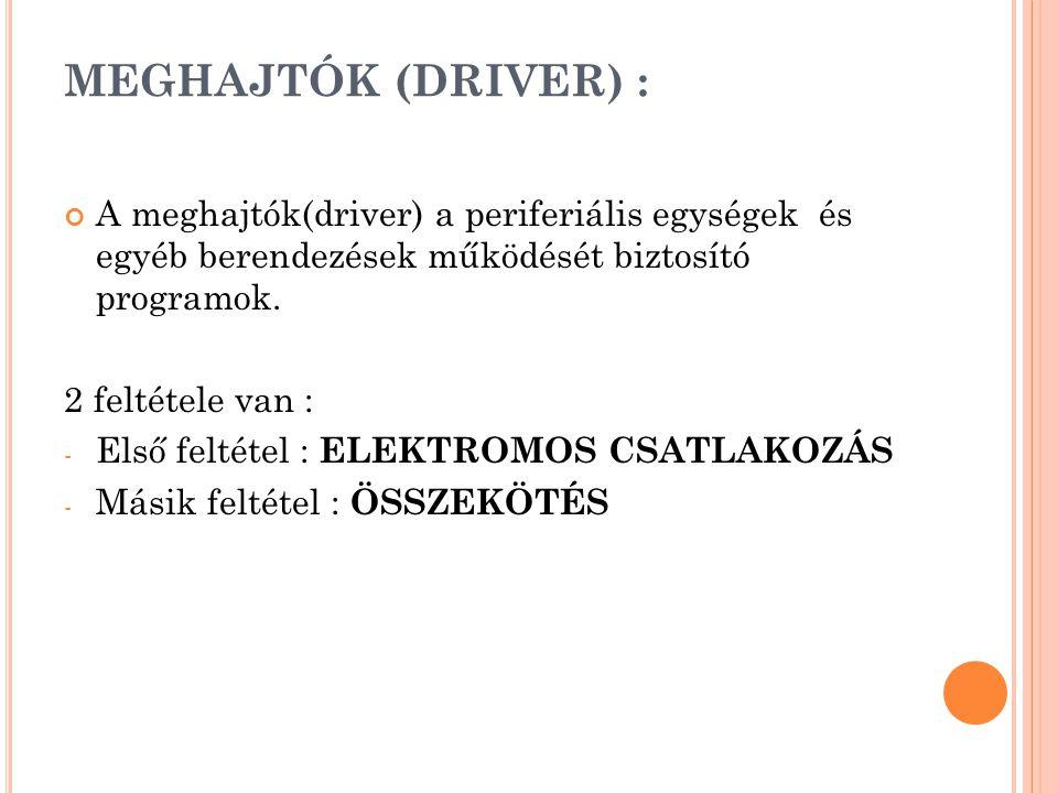 MEGHAJTÓK (DRIVER) : A meghajtók(driver) a periferiális egységek és egyéb berendezések működését biztosító programok.
