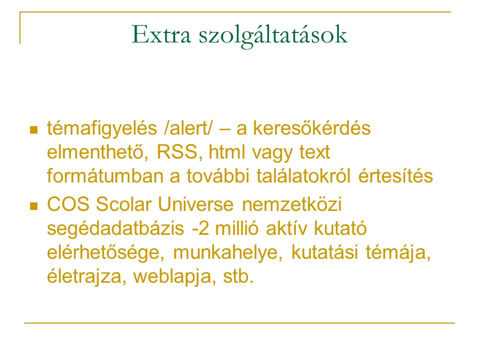 Extra szolgáltatások témafigyelés /alert/ – a keresőkérdés elmenthető, RSS, html vagy text formátumban a további találatokról értesítés.