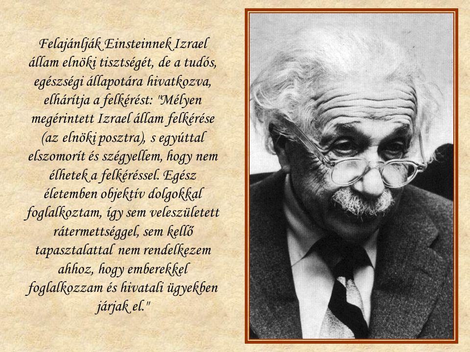 Felajánlják Einsteinnek Izrael állam elnöki tisztségét, de a tudós, egészségi állapotára hivatkozva, elhárítja a felkérést: Mélyen megérintett Izrael állam felkérése (az elnöki posztra), s egyúttal elszomorít és szégyellem, hogy nem élhetek a felkéréssel.