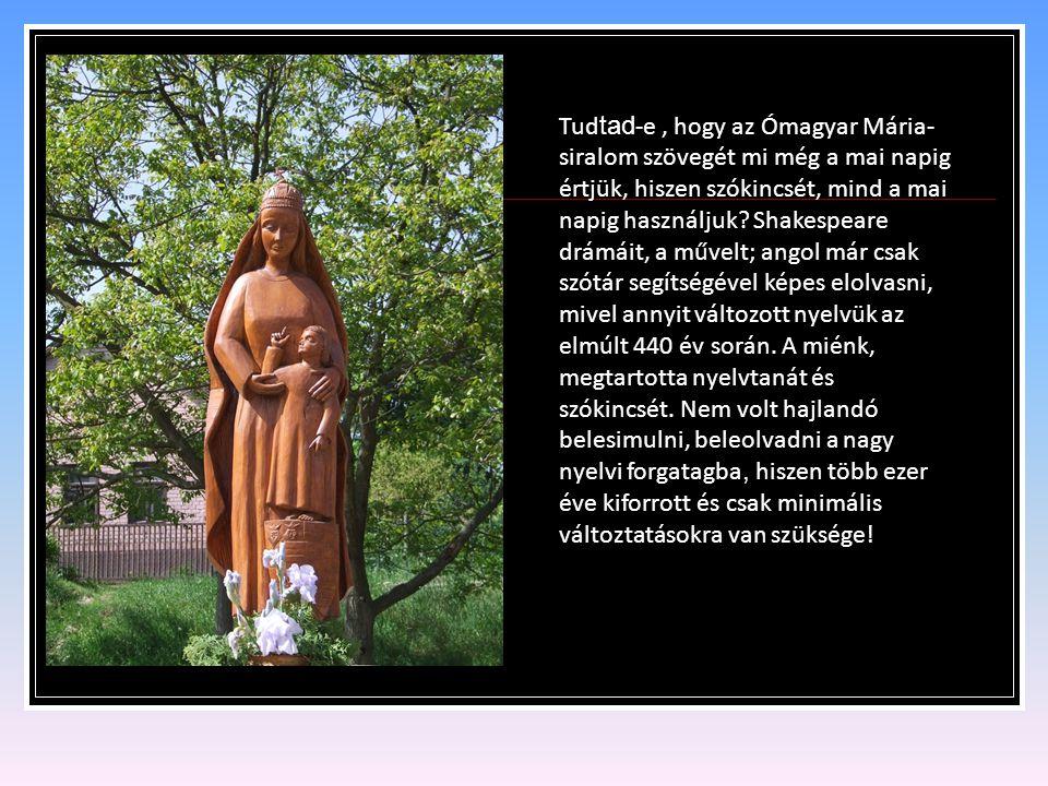 Tudtad-e , hogy az Ómagyar Mária-siralom szövegét mi még a mai napig értjük, hiszen szókincsét, mind a mai napig használjuk.
