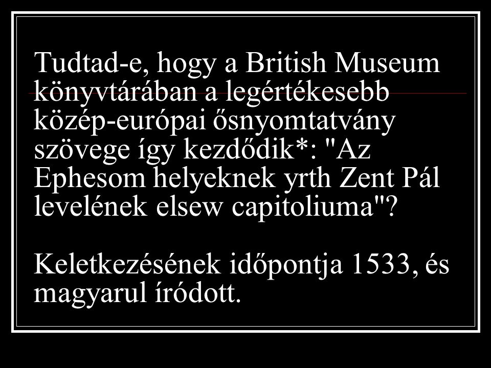 Tudtad-e, hogy a British Museum könyvtárában a legértékesebb közép-európai ősnyomtatvány szövege így kezdődik*: Az Ephesom helyeknek yrth Zent Pál levelének elsew capitoliuma .