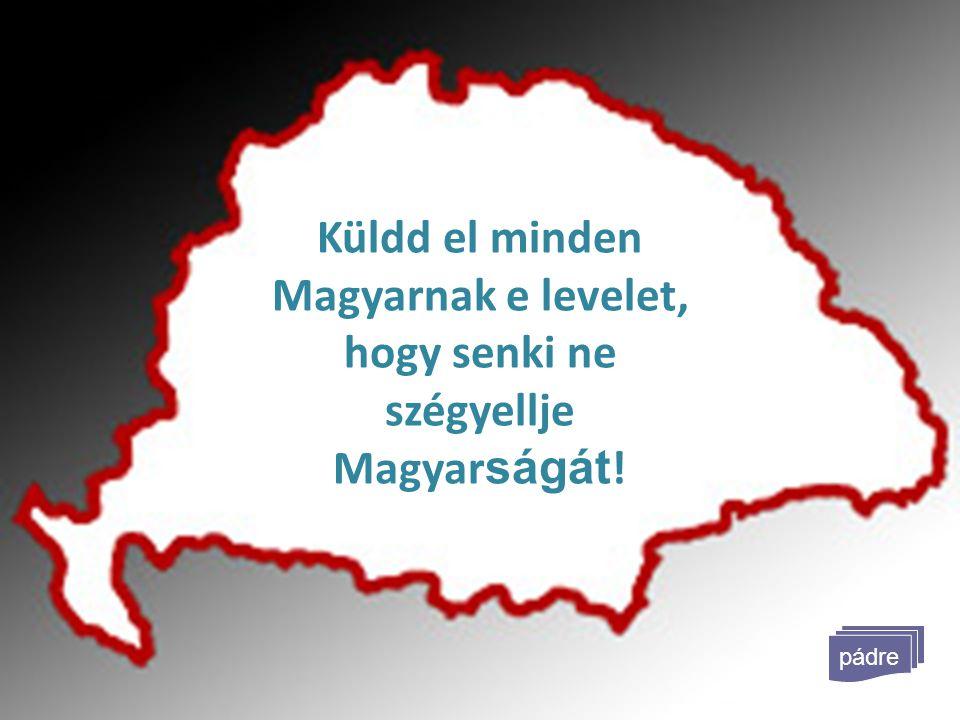 Küldd el minden Magyarnak e levelet, hogy senki ne szégyellje Magyarságát!