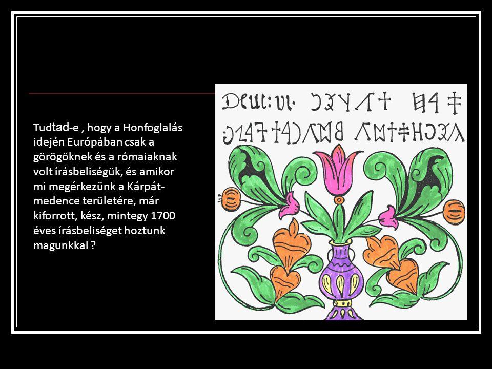 Tudtad-e , hogy a Honfoglalás idején Európában csak a görögöknek és a rómaiaknak volt írásbeliségük, és amikor mi megérkezünk a Kárpát-medence területére, már kiforrott, kész, mintegy 1700 éves írásbeliséget hoztunk magunkkal