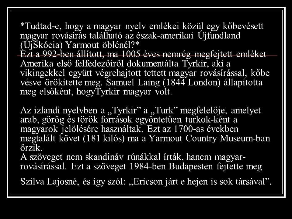 *Tudtad-e, hogy a magyar nyelv emlékei közül egy kőbevésett magyar rovásírás található az észak-amerikai Újfundland (ÚjSkócia) Yarmout öblénél * Ezt a 992-ben állított, ma 1005 éves nemrég megfejtett emléket Amerika első felfedezőiről dokumentálta Tyrkir, aki a vikingekkel együtt végrehajtott tettett magyar rovásírással, kőbe vésve örökítette meg.