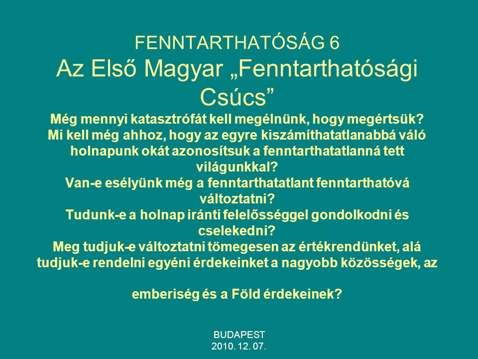 """FENNTARTHATÓSÁG 6 Az Első Magyar """"Fenntarthatósági Csúcs Még mennyi katasztrófát kell megélnünk, hogy megértsük Mi kell még ahhoz, hogy az egyre kiszámíthatatlanabbá váló holnapunk okát azonosítsuk a fenntarthatatlanná tett világunkkal Van-e esélyünk még a fenntarthatatlant fenntarthatóvá változtatni Tudunk-e a holnap iránti felelősséggel gondolkodni és cselekedni Meg tudjuk-e változtatni tömegesen az értékrendünket, alá tudjuk-e rendelni egyéni érdekeinket a nagyobb közösségek, az emberiség és a Föld érdekeinek"""