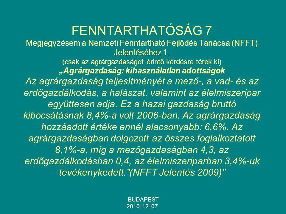 """FENNTARTHATÓSÁG 7 Megjegyzésem a Nemzeti Fenntartható Fejlődés Tanácsa (NFFT) Jelentéséhez 1. (csak az agrárgazdaságot érintő kérdésre térek ki) """"Agrárgazdaság: kihasználatlan adottságok Az agrárgazdaság teljesítményét a mező-, a vad- és az erdőgazdálkodás, a halászat, valamint az élelmiszeripar együttesen adja. Ez a hazai gazdaság bruttó kibocsátásnak 8,4%-a volt 2006-ban. Az agrárgazdaság hozzáadott értéke ennél alacsonyabb: 6,6%. Az agrárgazdaságban dolgozott az összes foglalkoztatott 8,1%-a, míg a mezőgazdaságban 4,3, az erdőgazdálkodásban 0,4, az élelmiszeriparban 3,4%-uk tevékenykedett. (NFFT Jelentés 2009)"""