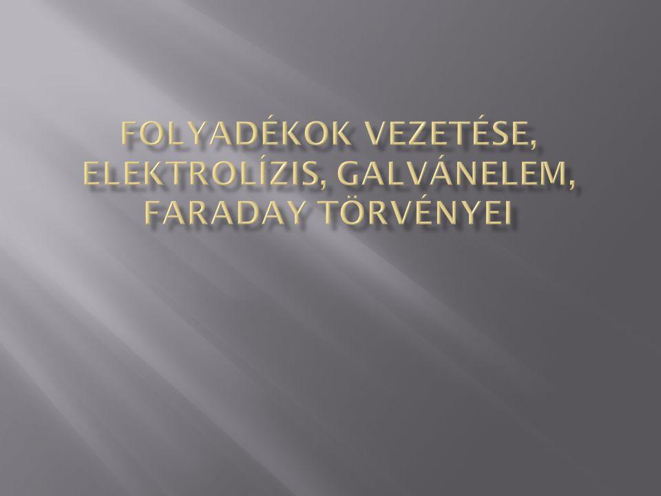 Folyadékok vezetése, elektrolízis, galvánelem, Faraday törvényei