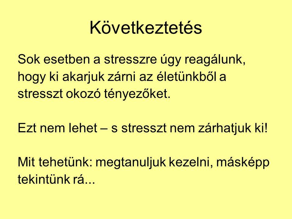 Következtetés Sok esetben a stresszre úgy reagálunk,