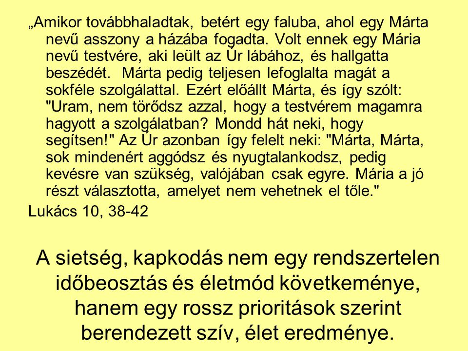 """""""Amikor továbbhaladtak, betért egy faluba, ahol egy Márta nevű asszony a házába fogadta. Volt ennek egy Mária nevű testvére, aki leült az Úr lábához, és hallgatta beszédét. Márta pedig teljesen lefoglalta magát a sokféle szolgálattal. Ezért előállt Márta, és így szólt: Uram, nem törődsz azzal, hogy a testvérem magamra hagyott a szolgálatban Mondd hát neki, hogy segítsen! Az Úr azonban így felelt neki: Márta, Márta, sok mindenért aggódsz és nyugtalankodsz, pedig kevésre van szükség, valójában csak egyre. Mária a jó részt választotta, amelyet nem vehetnek el tőle."""