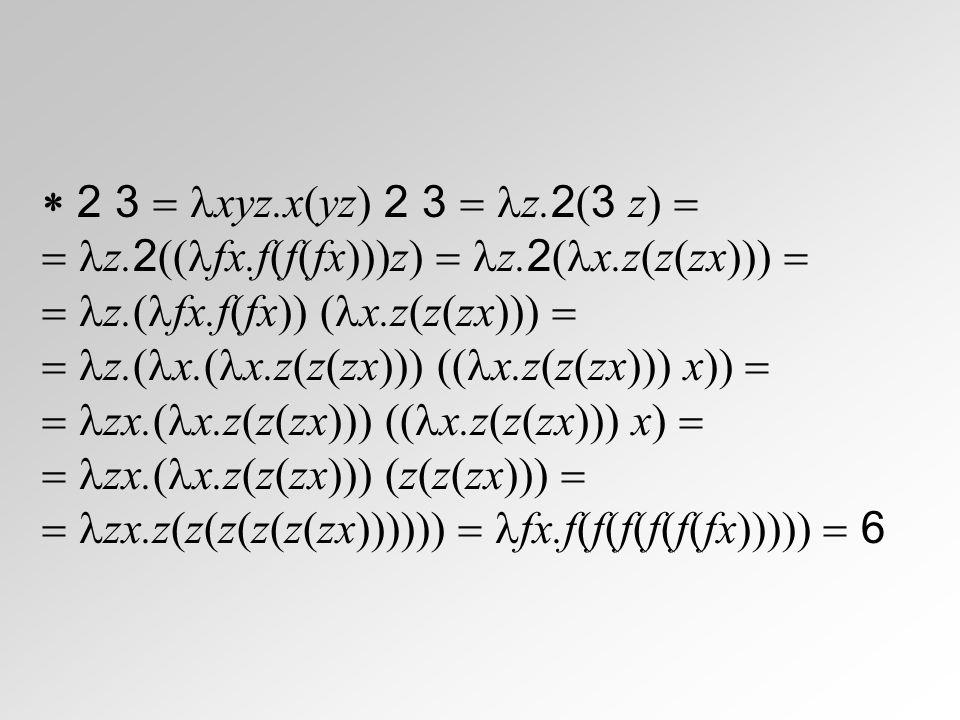  2 3  xyz.x(yz) 2 3  z.2(3 z)   z.2((fx.f(f(fx)))z)  z.2(x.z(z(zx)))   z.(fx.f(fx)) (x.z(z(zx))) 