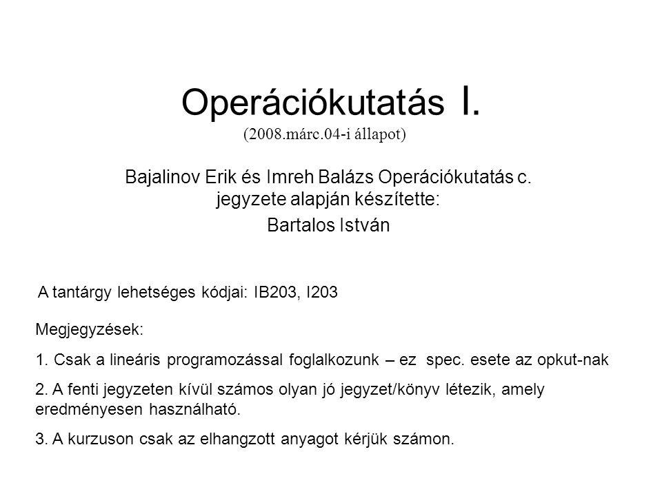 Operációkutatás I. (2008.márc.04-i állapot) Bajalinov Erik és Imreh Balázs Operációkutatás c. jegyzete alapján készítette: