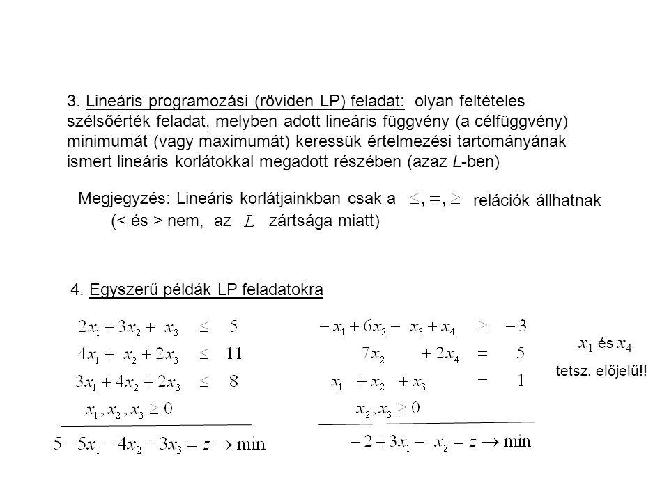 3. Lineáris programozási (röviden LP) feladat: olyan feltételes szélsőérték feladat, melyben adott lineáris függvény (a célfüggvény) minimumát (vagy maximumát) keressük értelmezési tartományának ismert lineáris korlátokkal megadott részében (azaz L-ben)