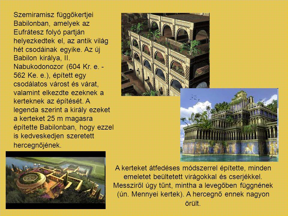 Szemiramisz függőkertjei Babilonban, amelyek az Eufrátesz folyó partján helyezkedtek el, az antik világ hét csodáinak egyike. Az új Babilon királya, II. Nabukodonozor (604 Kr. e. - 562 Ke. e.), épített egy csodálatos várost és várat, valamint elkezdte ezeknek a kerteknek az építését. A legenda szerint a király ezeket a kerteket 25 m magasra építette Babilonban, hogy ezzel is kedveskedjen szeretett hercegnőjének.