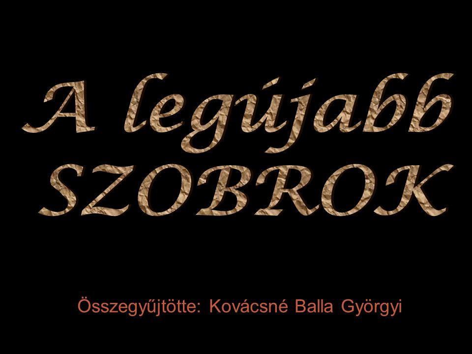 A legújabb SZOBROK Összegyűjtötte: Kovácsné Balla Györgyi