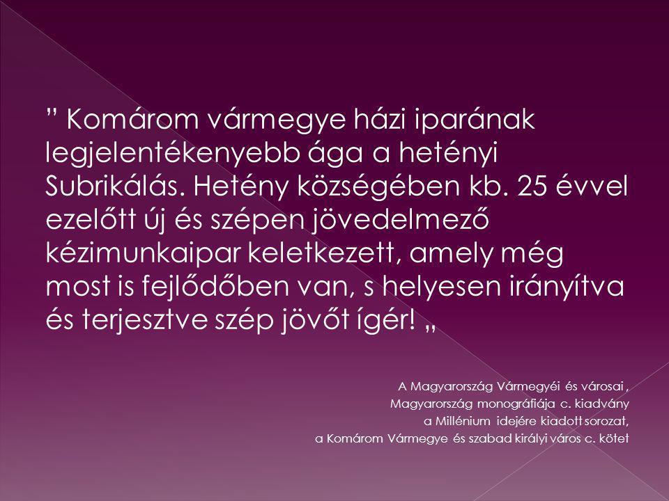 """Komárom vármegye házi iparának legjelentékenyebb ága a hetényi Subrikálás. Hetény községében kb. 25 évvel ezelőtt új és szépen jövedelmező kézimunkaipar keletkezett, amely még most is fejlődőben van, s helyesen irányítva és terjesztve szép jövőt ígér! """""""