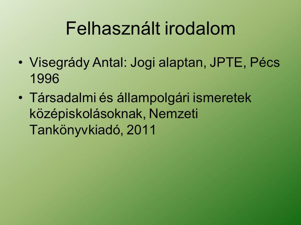 Felhasznált irodalom Visegrády Antal: Jogi alaptan, JPTE, Pécs 1996