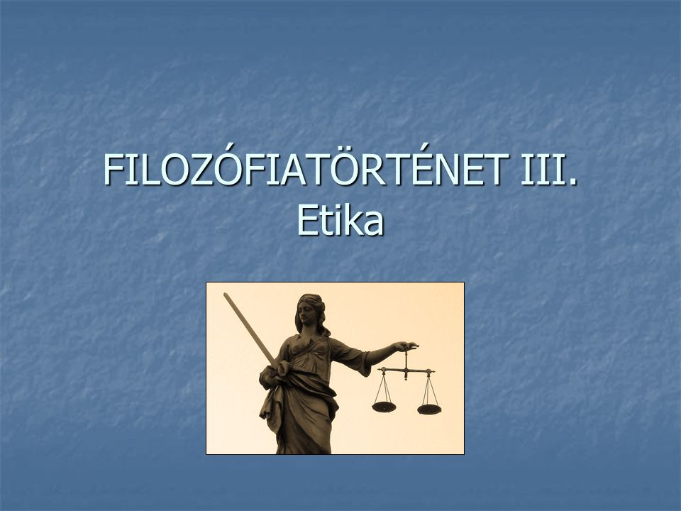 FILOZÓFIATÖRTÉNET III. Etika