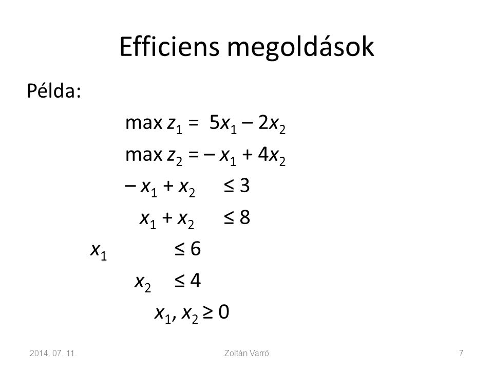 Efficiens megoldások Példa: max z1 = 5x1 – 2x2 max z2 = – x1 + 4x2 – x1 + x2 ≤ 3 x1 + x2 ≤ 8 x1 ≤ 6 x2 ≤ 4 x1, x2 ≥ 0