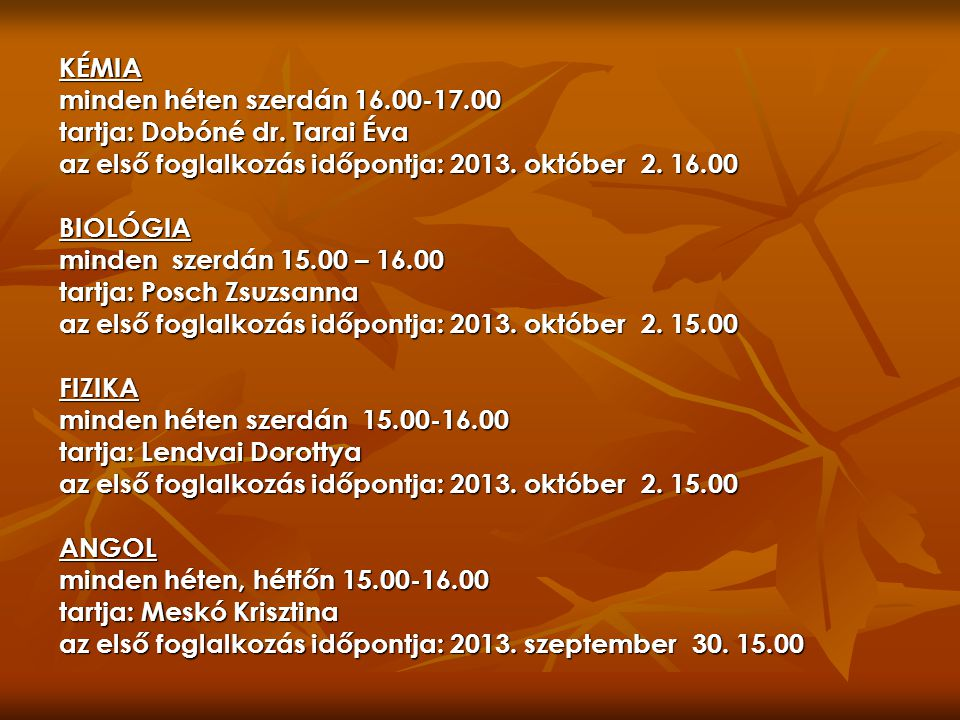 KÉMIA minden héten szerdán 16.00-17.00. tartja: Dobóné dr. Tarai Éva. az első foglalkozás időpontja: 2013. október 2. 16.00.
