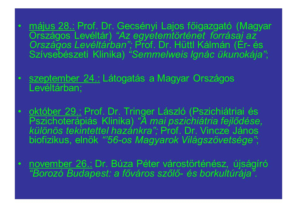 május 28.: Prof. Dr. Gecsényi Lajos főigazgató (Magyar Országos Levéltár) Az egyetemtörténet forrásai az Országos Levéltárban ; Prof. Dr. Hüttl Kálmán (Ér- és Szívsebészeti Klinika) Semmelweis Ignác ükunokája ;