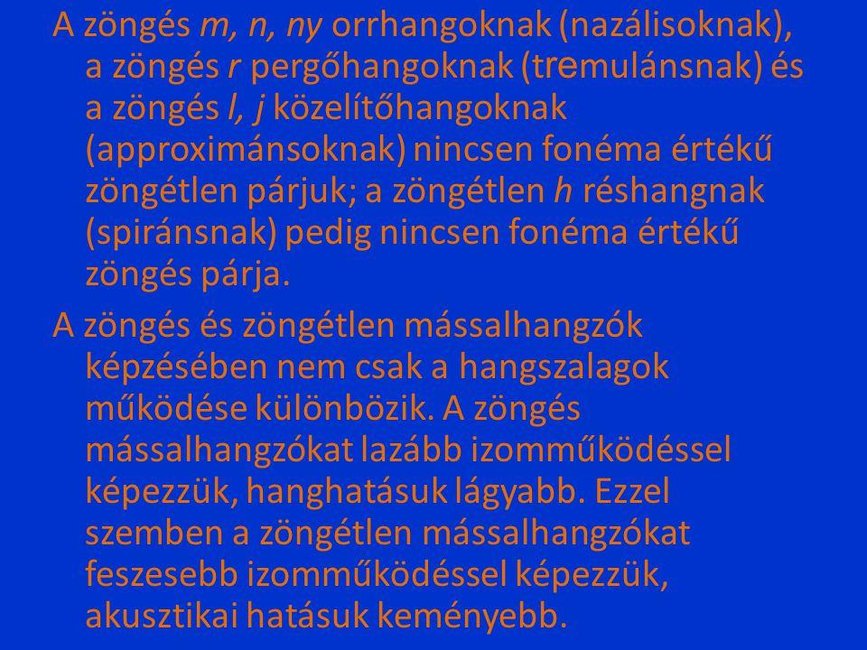 A zöngés m, n, ny orrhangoknak (nazálisoknak), a zöngés r pergőhangoknak (tremulánsnak) és a zöngés l, j közelítőhangoknak (approximánsoknak) nincsen fonéma értékű zöngétlen párjuk; a zöngétlen h réshangnak (spiránsnak) pedig nincsen fonéma értékű zöngés párja.