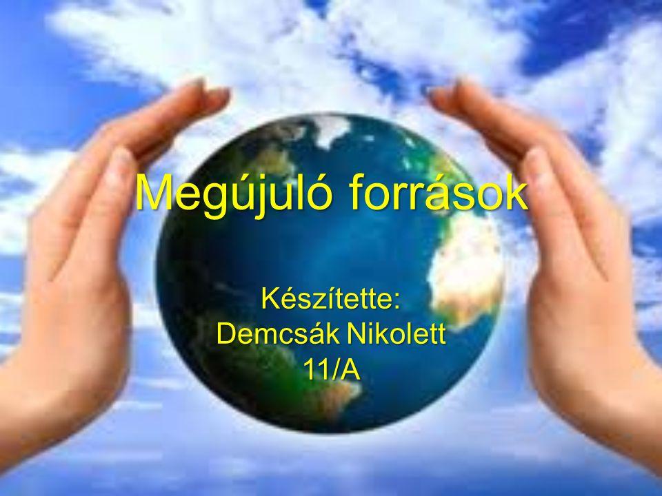 Megújuló források Készítette: Demcsák Nikolett 11/A