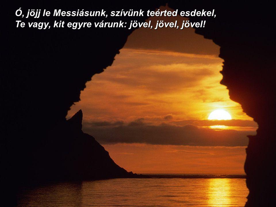 Ó, jöjj le Messiásunk, szívünk teérted esdekel, Te vagy, kit egyre várunk: jövel, jövel, jövel!