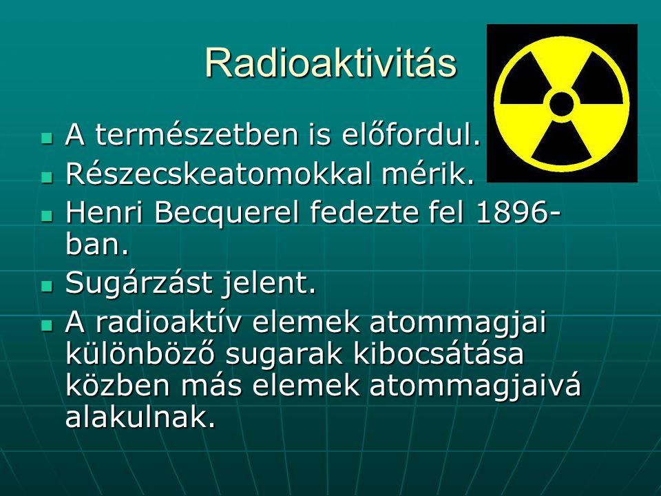Radioaktivitás A természetben is előfordul. Részecskeatomokkal mérik.