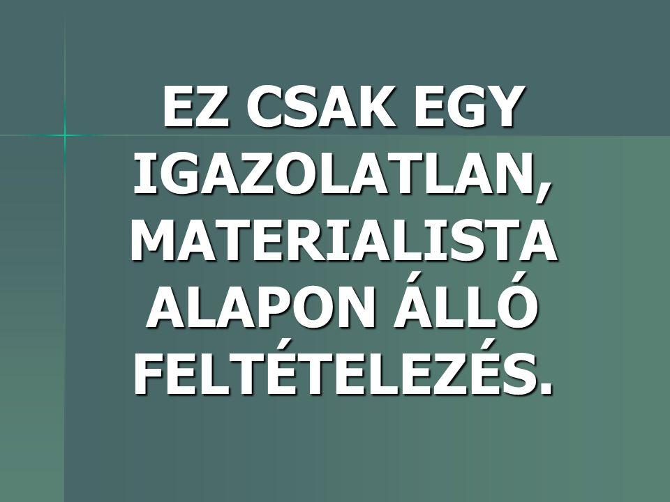 EZ CSAK EGY IGAZOLATLAN, MATERIALISTA ALAPON ÁLLÓ FELTÉTELEZÉS.