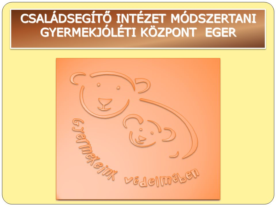 CSALÁDSEGÍTŐ INTÉZET MÓDSZERTANI GYERMEKJÓLÉTI KÖZPONT EGER