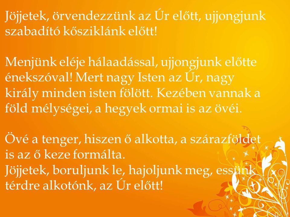 Jöjjetek, örvendezzünk az Úr előtt, ujjongjunk szabadító kősziklánk előtt!