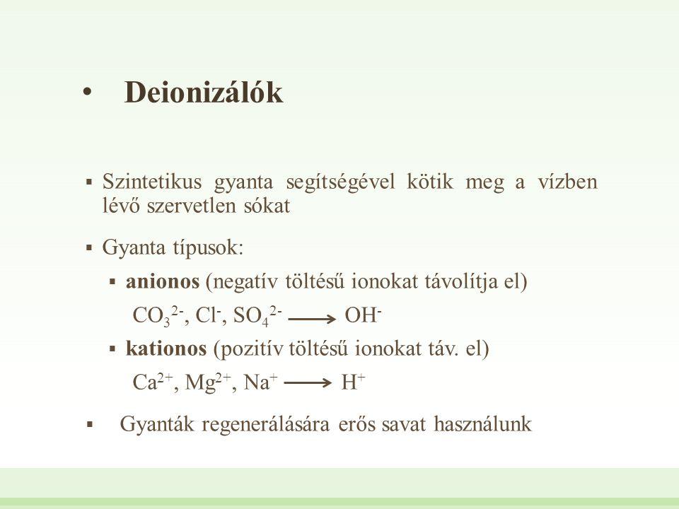 Deionizálók Szintetikus gyanta segítségével kötik meg a vízben lévő szervetlen sókat. Gyanta típusok: