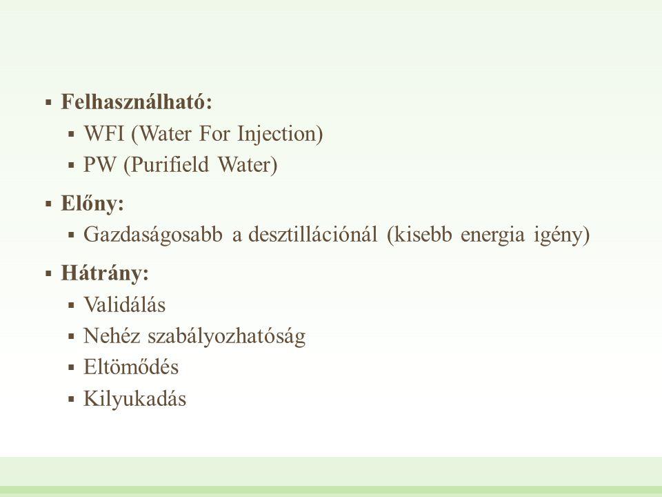 Felhasználható: WFI (Water For Injection) PW (Purifield Water) Előny: Gazdaságosabb a desztillációnál (kisebb energia igény)