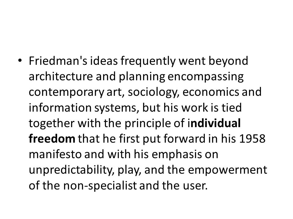 Friedman s ideas frequently went beyond architecture and planning encompassing contemporary art, sociology, economics and information systems, but his work is tied together with the principle of individual freedom that he first put forward in his 1958 manifesto and with his emphasis on unpredictability, play, and the empowerment of the non-specialist and the user.