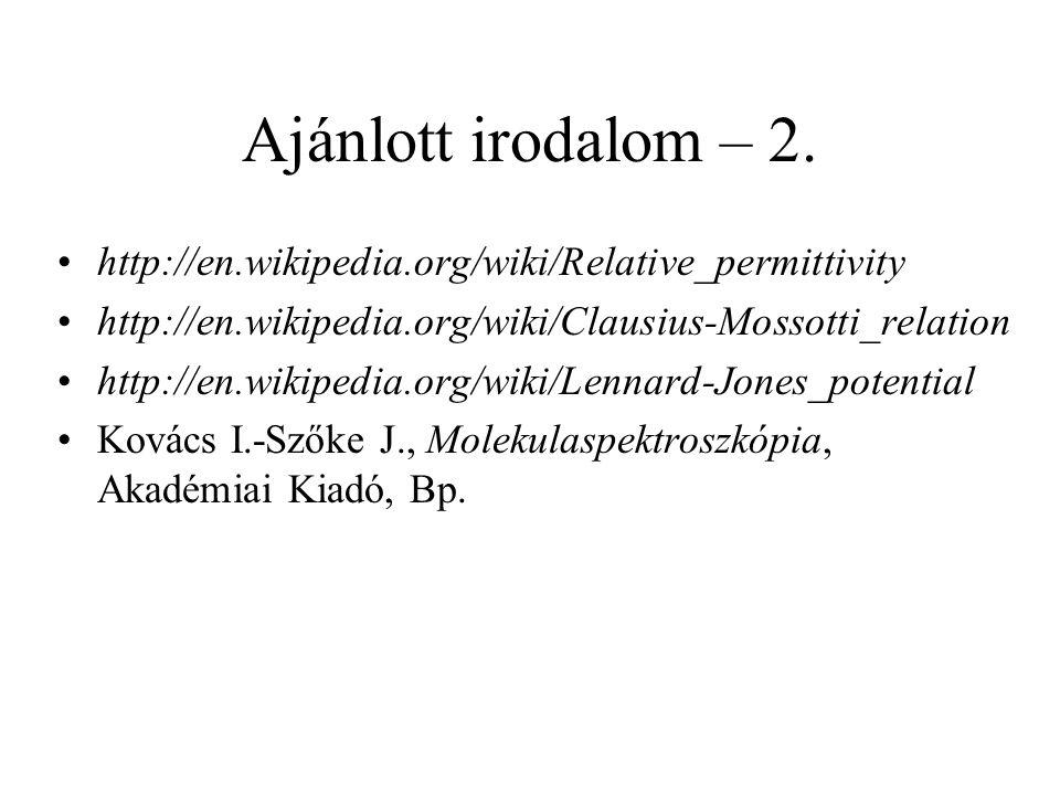 Ajánlott irodalom – 2. http://en.wikipedia.org/wiki/Relative_permittivity. http://en.wikipedia.org/wiki/Clausius-Mossotti_relation.