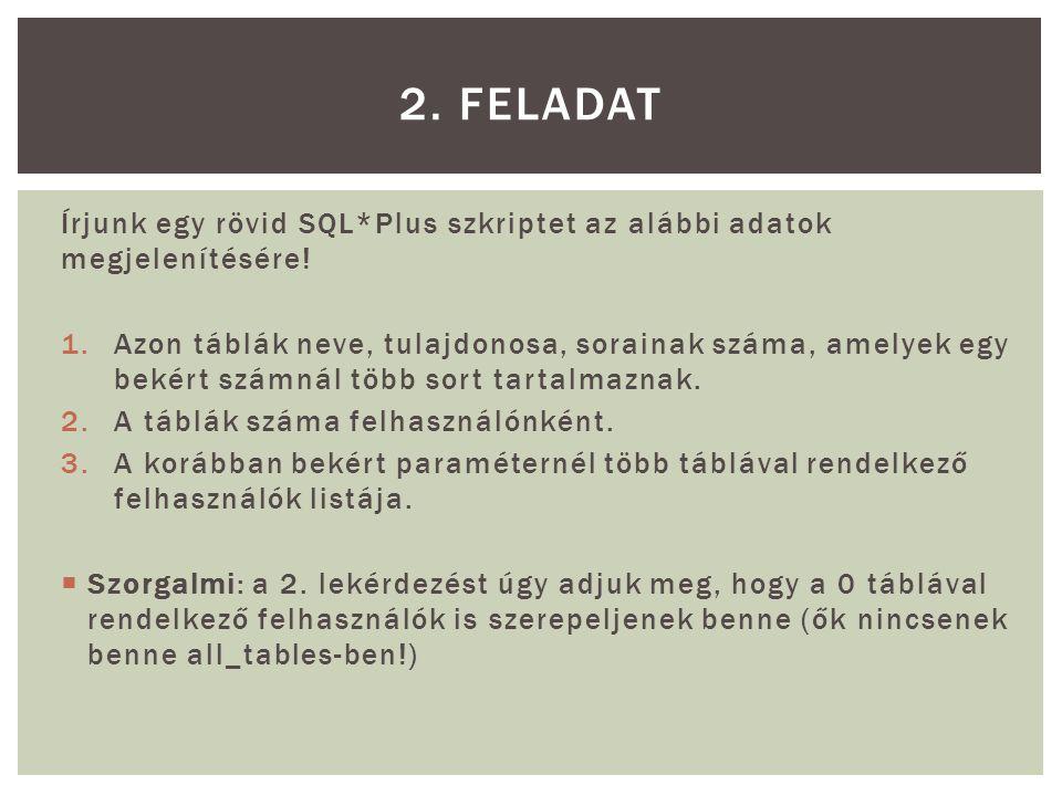 2. FELADAT Írjunk egy rövid SQL*Plus szkriptet az alábbi adatok megjelenítésére!