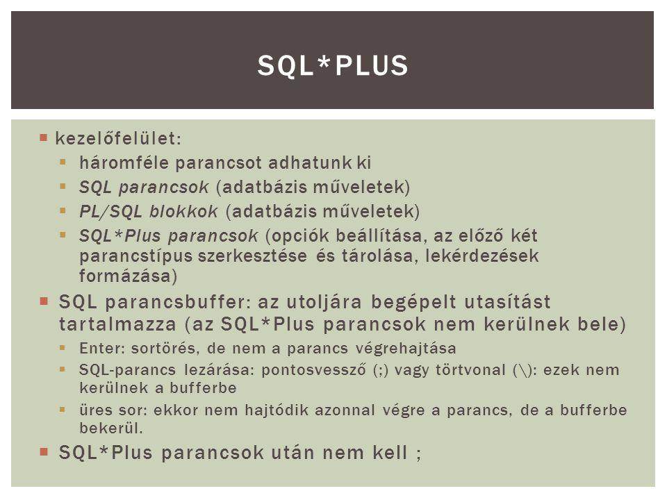 SQL*Plus kezelőfelület: háromféle parancsot adhatunk ki. SQL parancsok (adatbázis műveletek) PL/SQL blokkok (adatbázis műveletek)