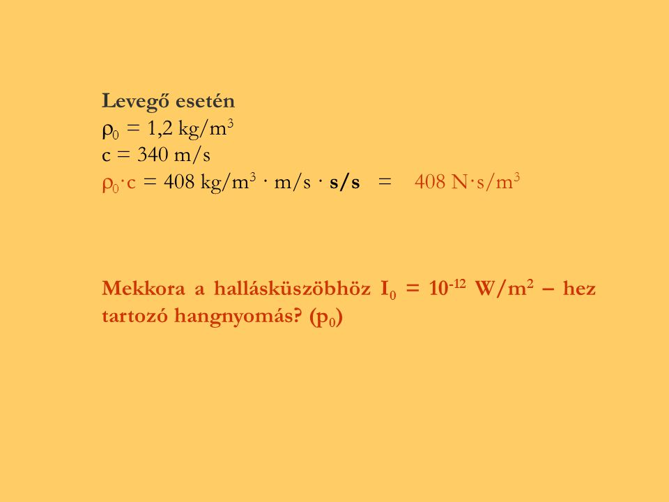 Levegő esetén 0 = 1,2 kg/m3. c = 340 m/s. 0·c = 408 kg/m3 · m/s · s/s = 408 N·s/m3.