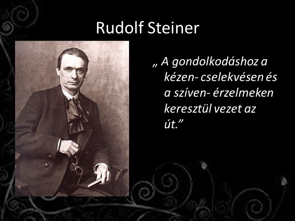 """Rudolf Steiner """" A gondolkodáshoz a kézen- cselekvésen és a szíven- érzelmeken keresztül vezet az út."""