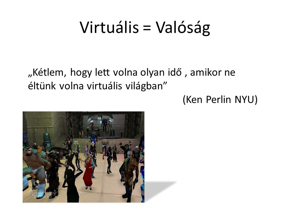 """Virtuális = Valóság """"Kétlem, hogy lett volna olyan idő , amikor ne éltünk volna virtuális világban"""