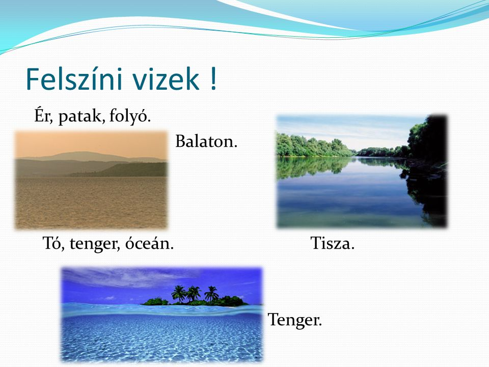 Felszíni vizek ! Ér, patak, folyó. Balaton. Tó, tenger, óceán. Tisza. Tenger.