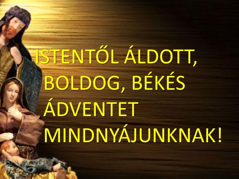 ISTENTŐL ÁLDOTT, BOLDOG, BÉKÉS ÁDVENTET MINDNYÁJUNKNAK!